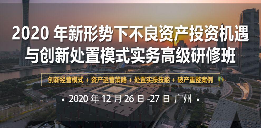 2020年新形势下不良资产投资机遇与创新处置模式实务(广州)高级研修班