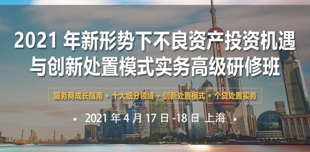2021年新形势下不良资产投资机遇与创新处置模式(上海)高研班
