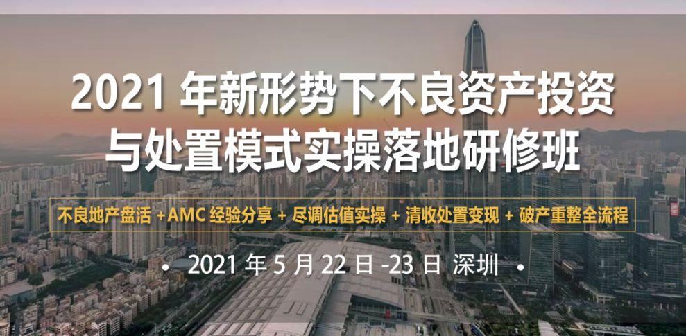 2021年新形势下不良资产投资与处置模式实操落地(深圳)研修班