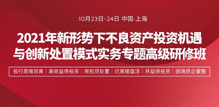 2021年不良资产投资机遇与创新处置模式(上海)高研班火热报名中!