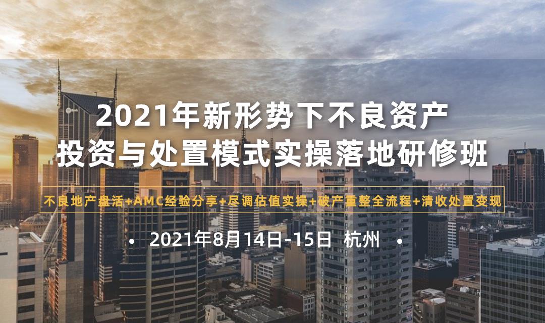 2021年新形势下不良资产投资与处置(杭州)实操落地研修班