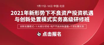 2021年7月17日-18日不良资产投资机遇与创新处置模式(北京)高研班火热报名中!